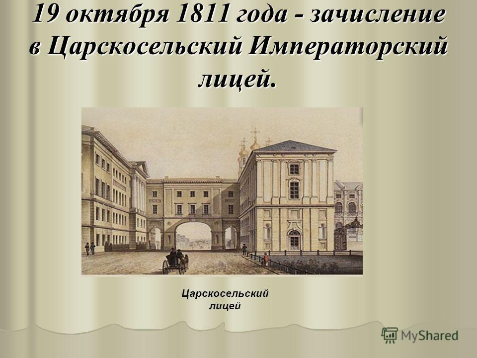 19 октября 1811 года - зачисление в Царскосельский Императорский лицей. Царскосельский лицей