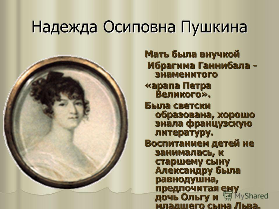 Надежда Осиповна Пушкина Мать была внучкой Ибрагима Ганнибала - знаменитого Ибрагима Ганнибала - знаменитого «арапа Петра Великого». Была светски образована, хорошо знала французскую литературу. Воспитанием детей не занималась, к старшему сыну Алекса
