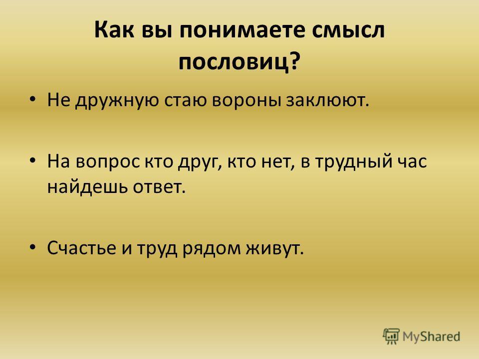 Как вы понимаете смысл пословиц? Не дружную стаю вороны заклюют. На вопрос кто друг, кто нет, в трудный час найдешь ответ. Счастье и труд рядом живут.