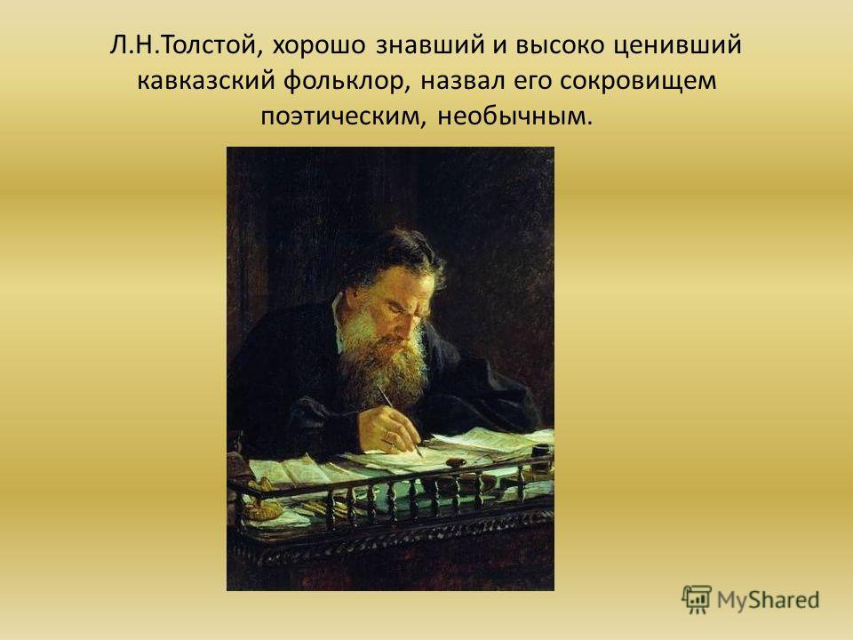 Л.Н.Толстой, хорошо знавший и высоко ценивший кавказский фольклор, назвал его сокровищем поэтическим, необычным.