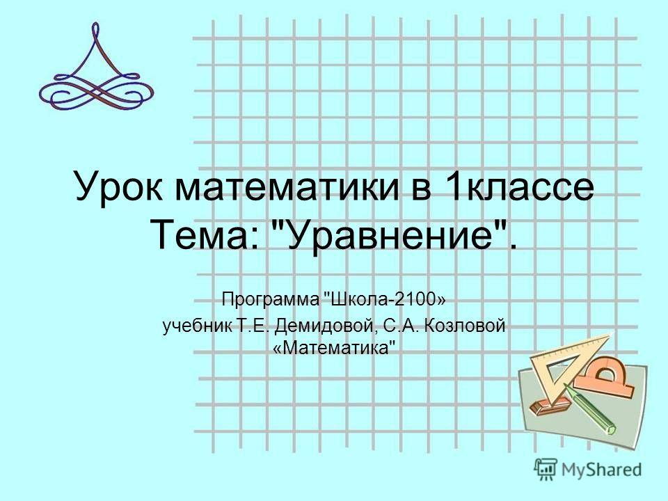 Урок математики в 1классе Тема: Уравнение. Программа Школа-2100» учебник Т.Е. Демидовой, С.А. Козловой «Математика