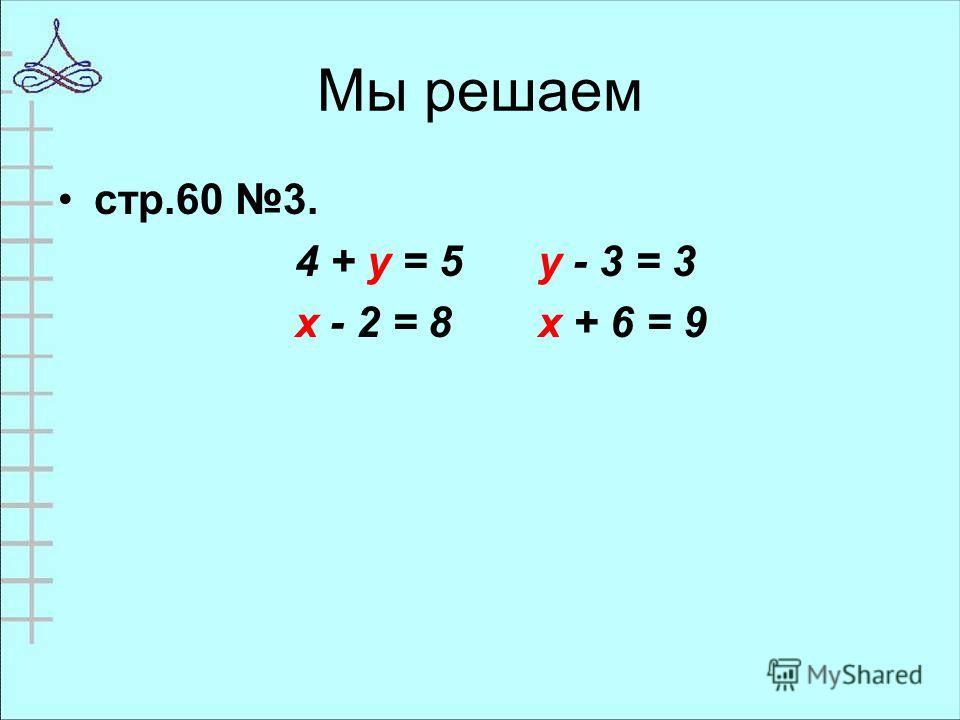 Мы решаем стр.60 3. 4 + у = 5у - 3 = 3 х - 2 = 8х + 6 = 9