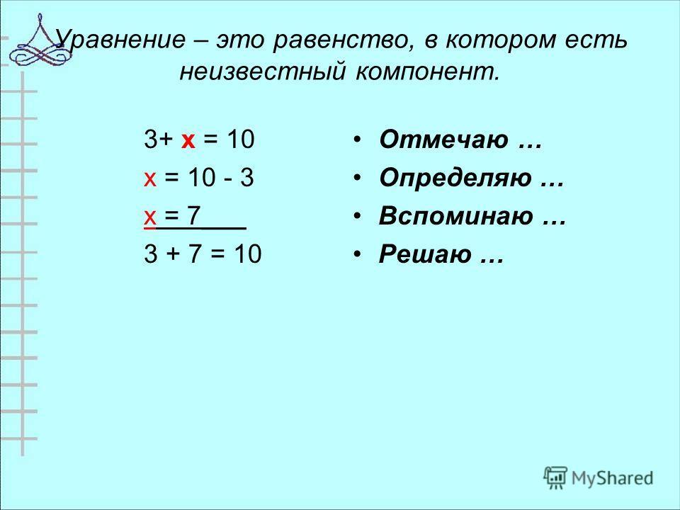Уравнение – это равенство, в котором есть неизвестный компонент. 3+ х = 10 х = 10 - 3 х = 7___ 3 + 7 = 10 Отмечаю … Определяю … Вспоминаю … Решаю …
