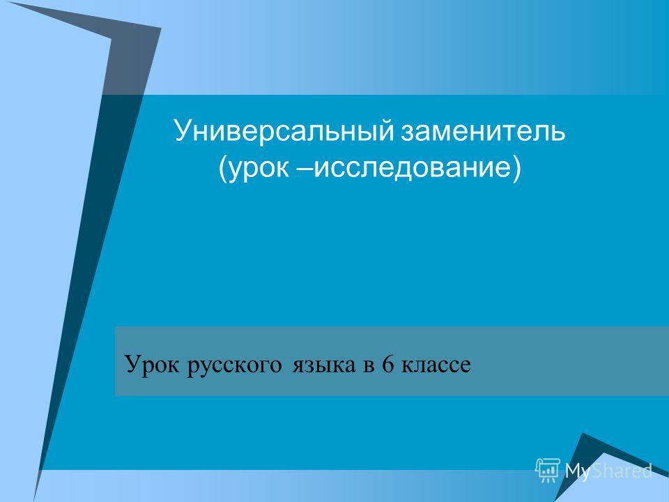 Универсальный заменитель (урок –исследование) Урок русского языка в 6 классе