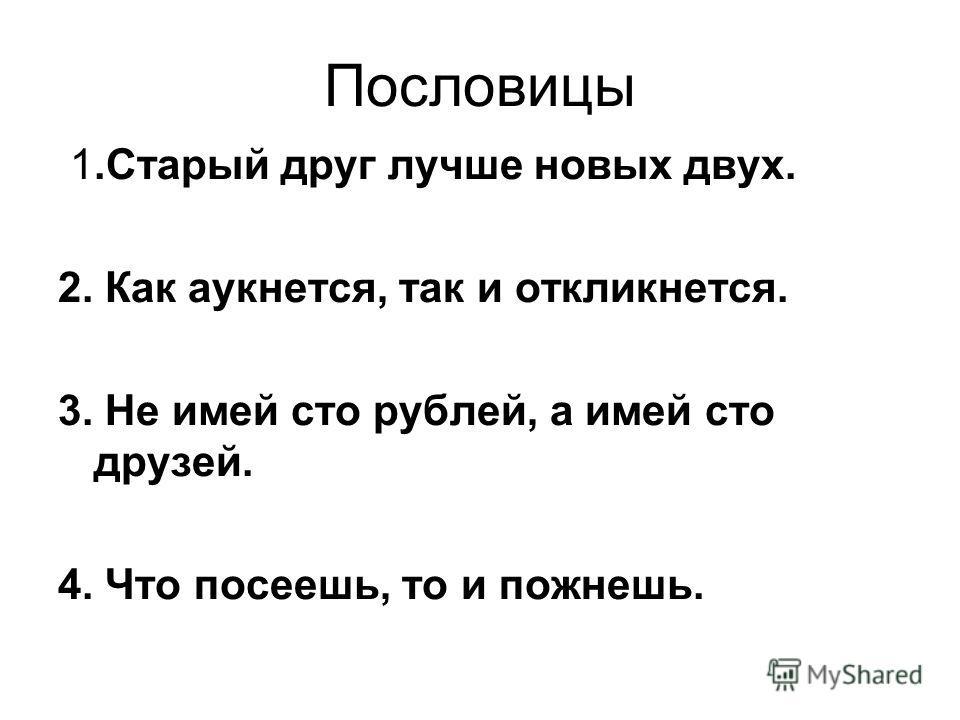 Пословицы 1.Старый друг лучше новых двух. 2. Как аукнется, так и откликнется. 3. Не имей сто рублей, а имей сто друзей. 4. Что посеешь, то и пожнешь.