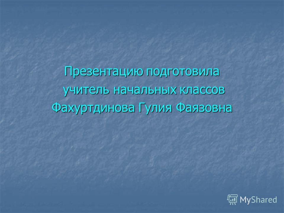 Презентацию подготовила учитель начальных классов учитель начальных классов Фахуртдинова Гулия Фаязовна