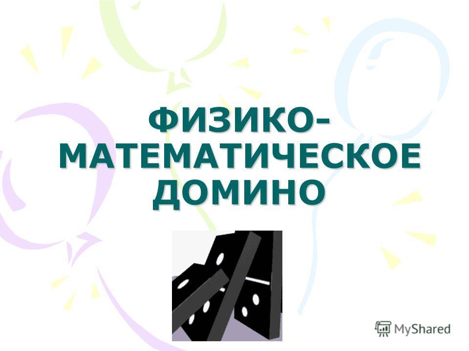 ФИЗИКО- МАТЕМАТИЧЕСКОЕ ДОМИНО