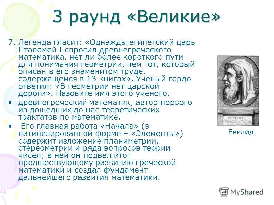 3 раунд «Великие» 7. Легенда гласит: «Однажды египетский царь Пталомей I спросил древнегреческого математика, нет ли более короткого пути для понимания геометрии, чем тот, который описан в его знаменитом труде, содержащемся в 13 книгах». Ученый гордо