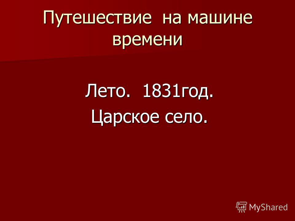 Путешествие на машине времени Лето. 1831год. Лето. 1831год. Царское село. Царское село.