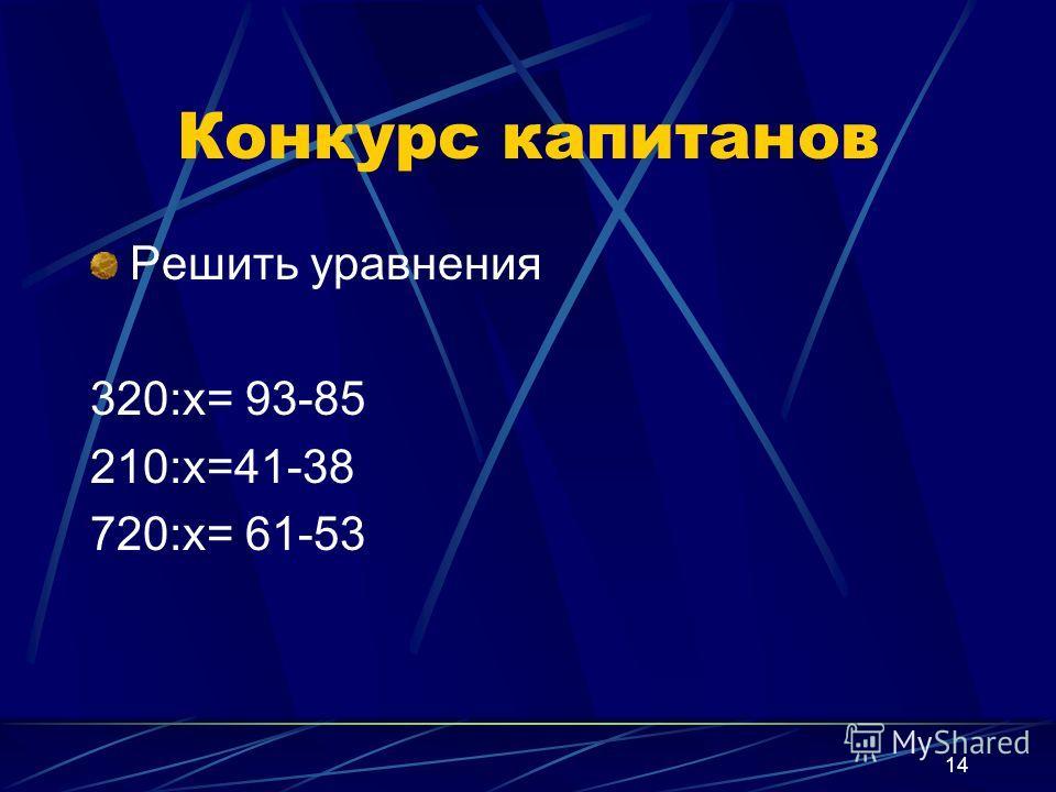 14 Конкурс капитанов Решить уравнения 320:х= 93-85 210:х=41-38 720:х= 61-53
