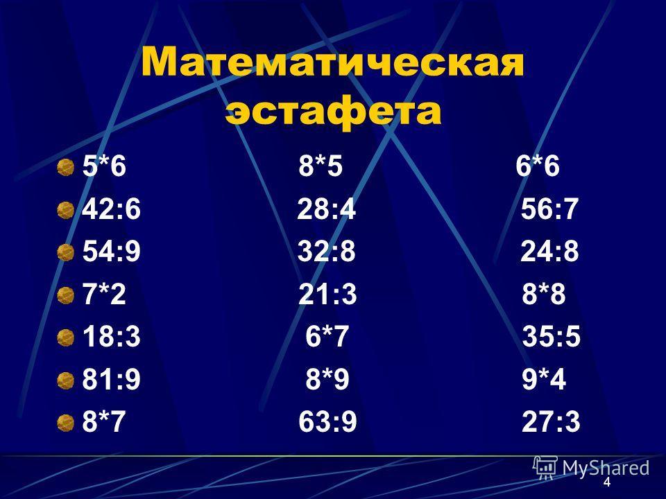4 Математическая эстафета 5*6 8*5 6*6 42:6 28:4 56:7 54:9 32:8 24:8 7*2 21:3 8*8 18:3 6*7 35:5 81:9 8*9 9*4 8*7 63:9 27:3