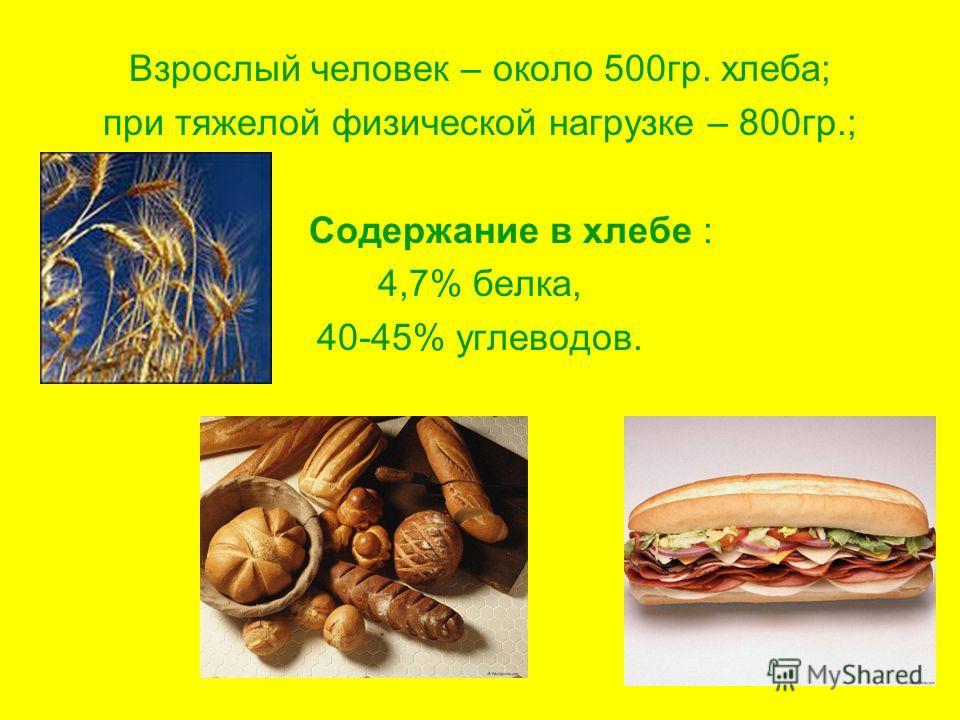 Взрослый человек – около 500гр. хлеба; при тяжелой физической нагрузке – 800гр.; Содержание в хлебе : 4,7% белка, 40-45% углеводов.