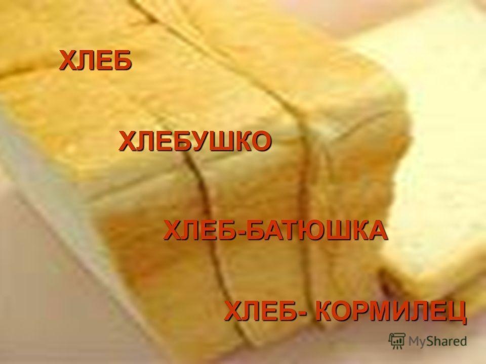 ХЛЕБ ХЛЕБУШКО ХЛЕБ-БАТЮШКА ХЛЕБ- КОРМИЛЕЦ