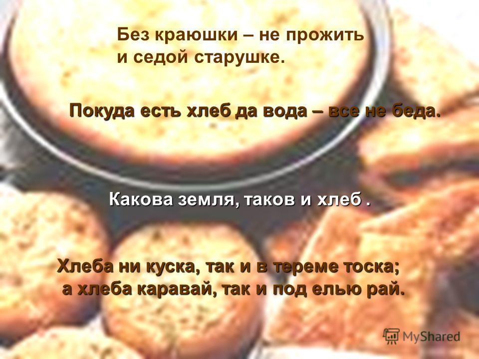 Без краюшки – не прожить и седой старушке. Покуда есть хлеб да вода – все не беда. Какова земля, таков и хлеб. Хлеба ни куска, так и в тереме тоска; а хлеба каравай, так и под елью рай. а хлеба каравай, так и под елью рай.