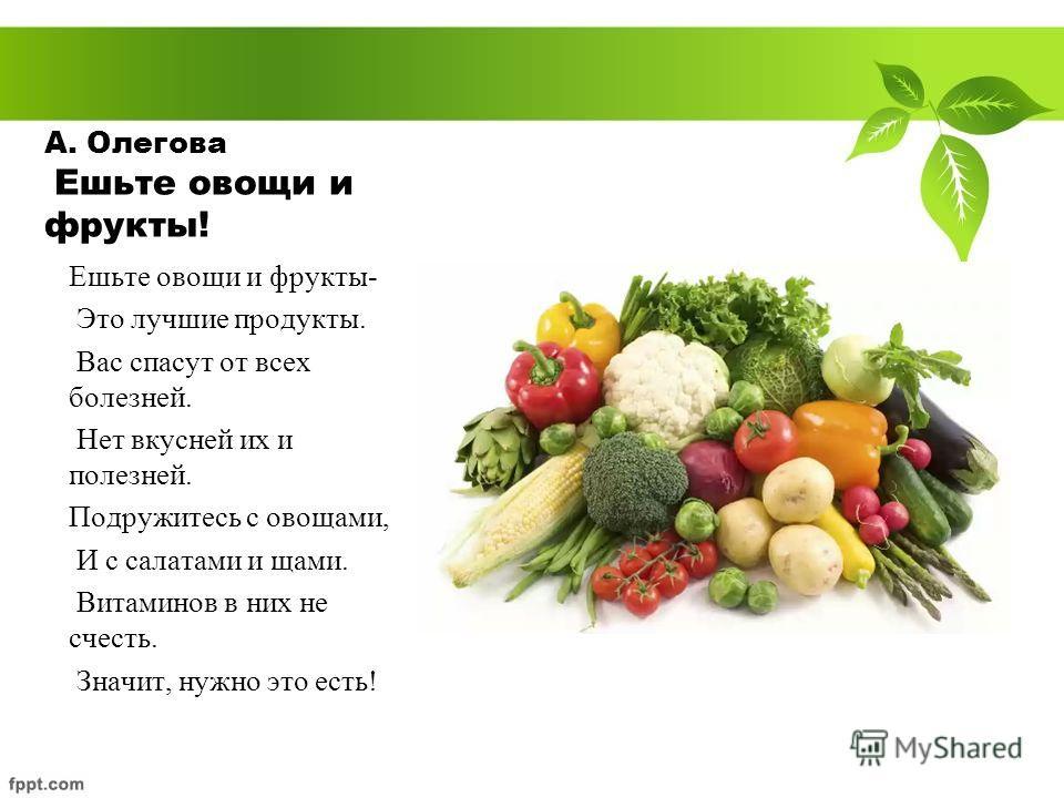 А. Олегова Ешьте овощи и фрукты! Ешьте овощи и фрукты- Это лучшие продукты. Вас спасут от всех болезней. Нет вкусней их и полезней. Подружитесь с овощами, И с салатами и щами. Витаминов в них не счесть. Значит, нужно это есть!