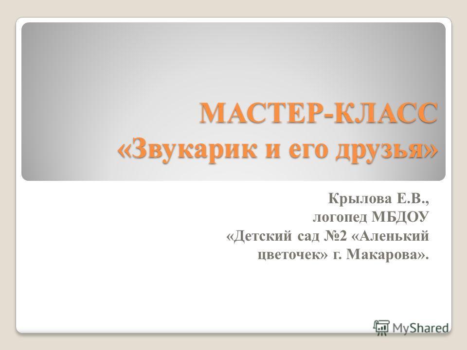 МАСТЕР-КЛАСС «Звукарик и его друзья» Крылова Е.В., логопед МБДОУ «Детский сад 2 «Аленький цветочек» г. Макарова».