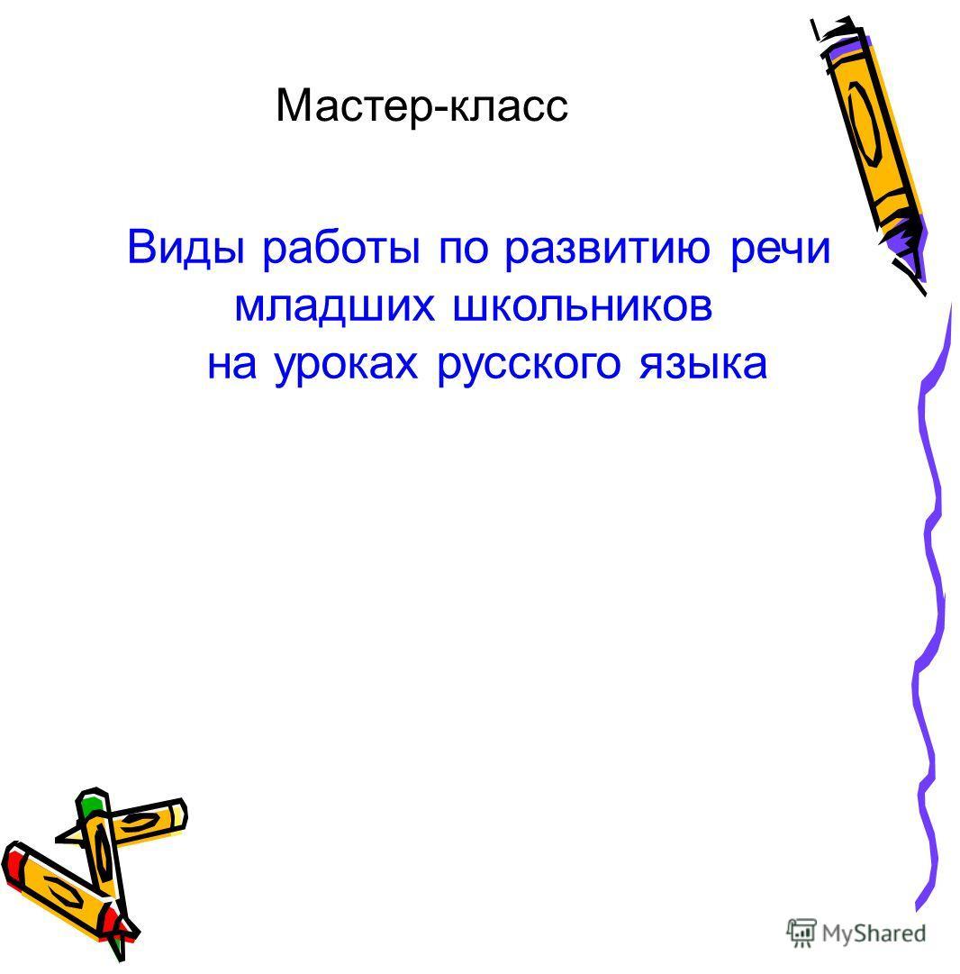 Мастер-класс Виды работы по развитию речи младших школьников на уроках русского языка