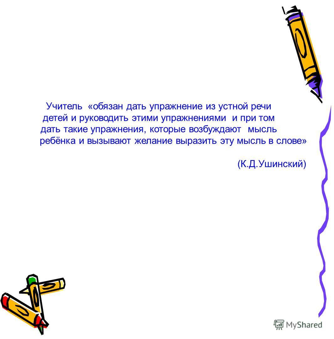 Учитель «обязан дать упражнение из устной речи детей и руководить этими упражнениями и при том дать такие упражнения, которые возбуждают мысль ребёнка и вызывают желание выразить эту мысль в слове» (К.Д.Ушинский)