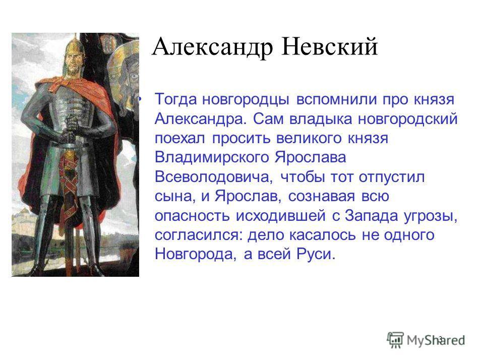3 Александр Невский Тогда новгородцы вспомнили про князя Александра. Сам владыка новгородский поехал просить великого князя Владимирского Ярослава Всеволодовича, чтобы тот отпустил сына, и Ярослав, сознавая всю опасность исходившей с Запада угрозы, с
