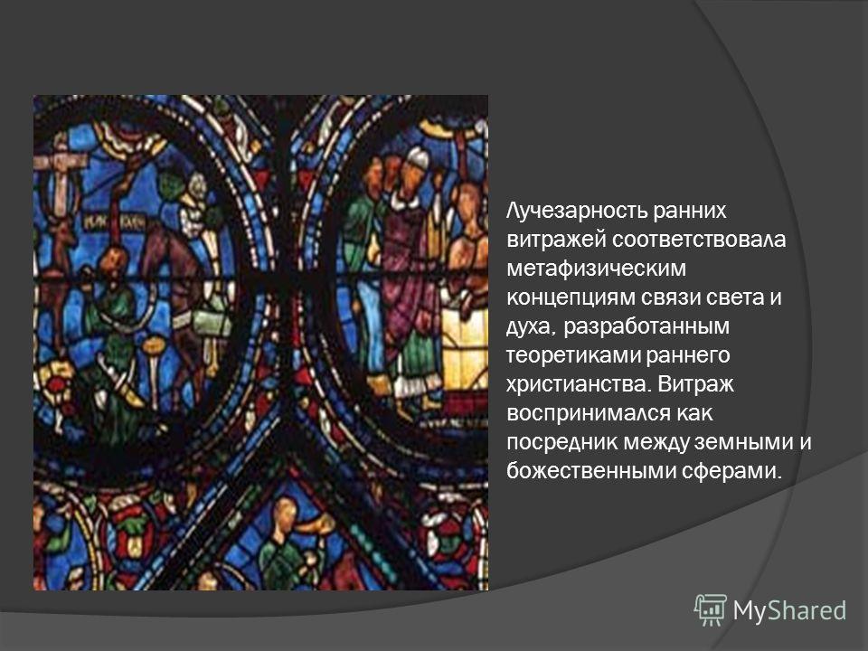 Лучезарность ранних витражей соответствовала метафизическим концепциям связи света и духа, разработанным теоретиками раннего христианства. Витраж воспринимался как посредник между земными и божественными сферами.
