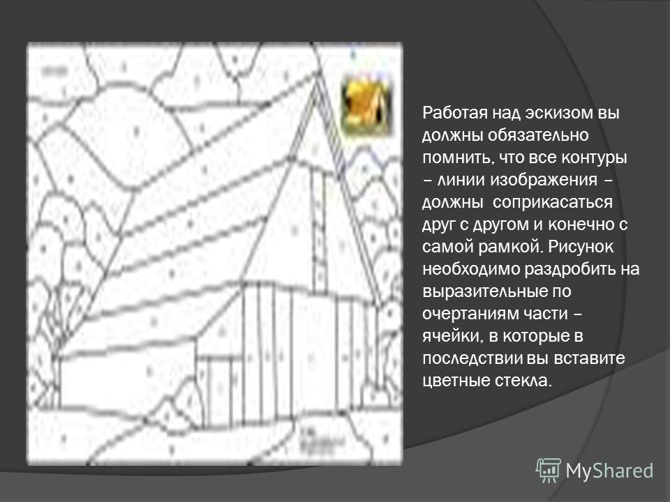 Работая над эскизом вы должны обязательно помнить, что все контуры – линии изображения – должны соприкасаться друг с другом и конечно с самой рамкой. Рисунок необходимо раздробить на выразительные по очертаниям части – ячейки, в которые в последствии