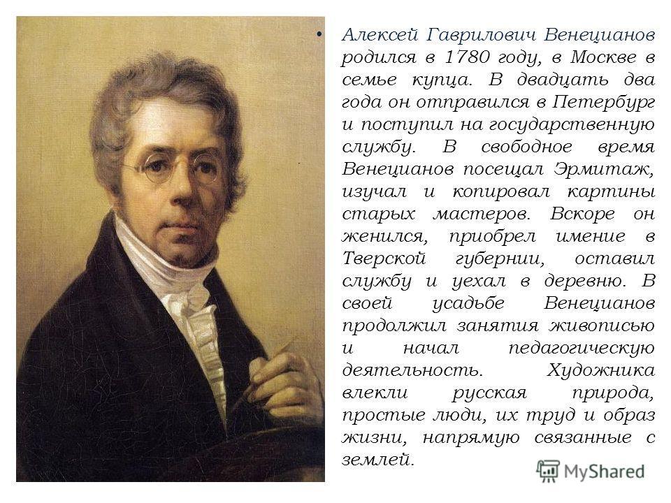 Алексей Гаврилович Венецианов родился в 1780 году, в Москве в семье купца. В двадцать два года он отправился в Петербург и поступил на государственную службу. В свободное время Венецианов посещал Эрмитаж, изучал и копировал картины старых мастеров. В