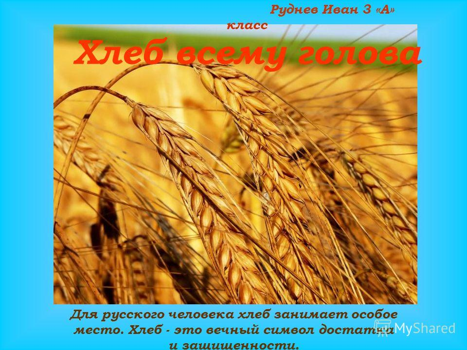 Руднев Иван 3 «А» класс Для русского человека хлеб занимает особое место. Хлеб - это вечный символ достатка и защищенности. Хлеб всему голова