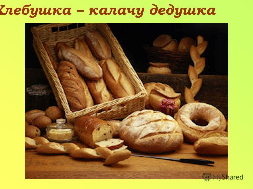 Хлебушка – калачу дедушка