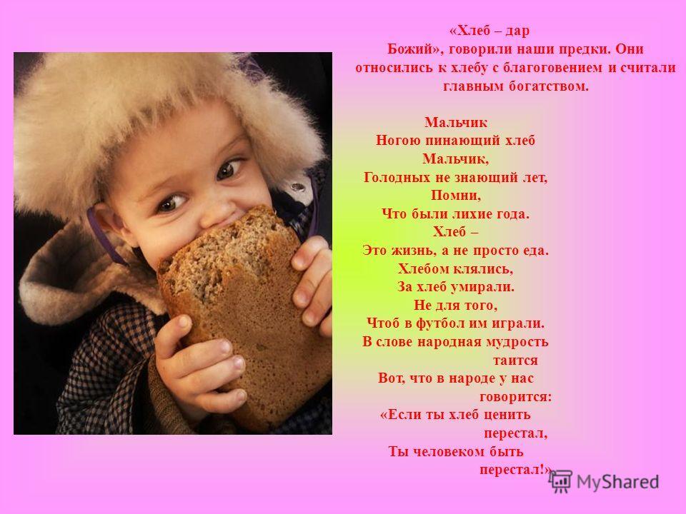 «Хлеб – дар Божий», говорили наши предки. Они относились к хлебу с благоговением и считали главным богатством. Мальчик Ногою пинающий хлеб Мальчик, Голодных не знающий лет, Помни, Что были лихие года. Хлеб – Это жизнь, а не просто еда. Хлебом клялись