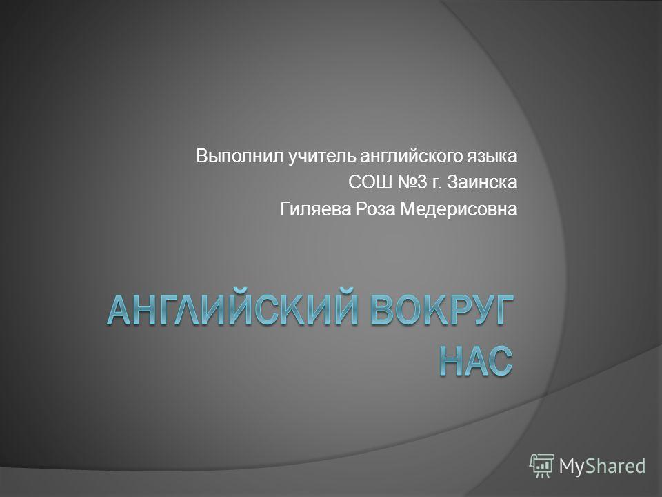 Выполнил учитель английского языка СОШ 3 г. Заинска Гиляева Роза Медерисовна