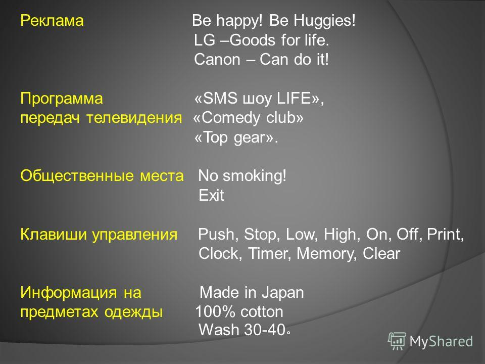 Реклама Be happy! Be Huggies! LG –Goods for life. Canon – Can do it! Программа «SMS шоу LIFE», передач телевидения «Comedy club» «Top gear». Общественные места No smoking! Exit Клавиши управления Push, Stop, Low, High, On, Off, Print, Clock, Timer, M