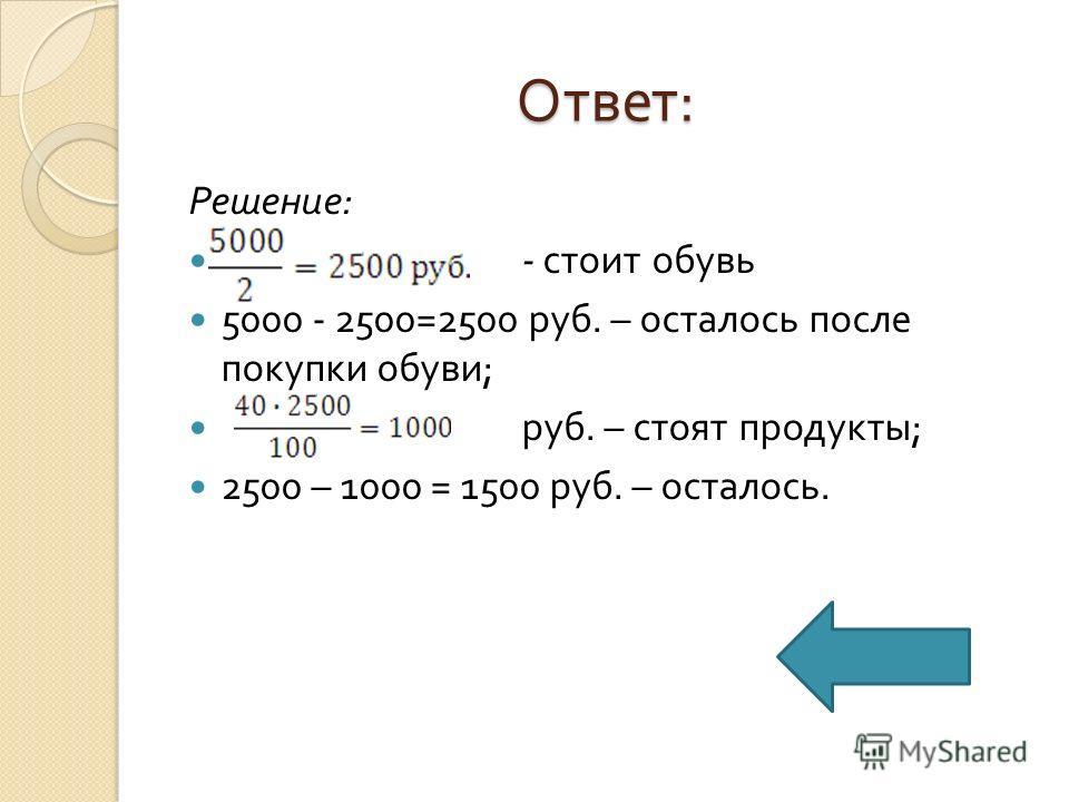 Ответ : Решение : - стоит обувь 5000 - 2500=2500 руб. – осталось после покупки обуви ; руб. – стоят продукты ; 2500 – 1000 = 1500 руб. – осталось.