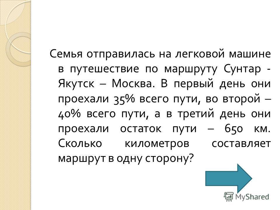 Семья отправилась на легковой машине в путешествие по маршруту Сунтар - Якутск – Москва. В первый день они проехали 35% всего пути, во второй – 40% всего пути, а в третий день они проехали остаток пути – 650 км. Сколько километров составляет маршрут