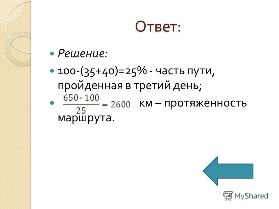 Ответ : Решение : 100-(35+40)=25% - часть пути, пройденная в третий день ; км – протяженность маршрута.