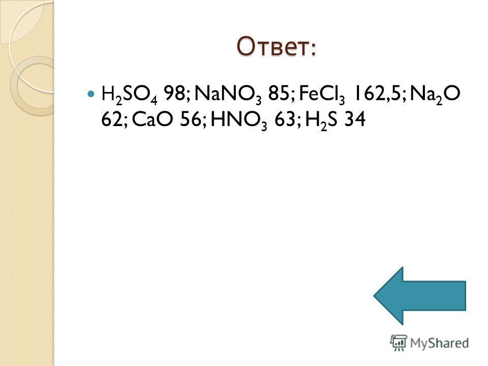Ответ : Н 2 SO 4 98; NaNO 3 85; FeCl 3 162,5; Na 2 O 62; CaO 56; HNO 3 63; H 2 S 34