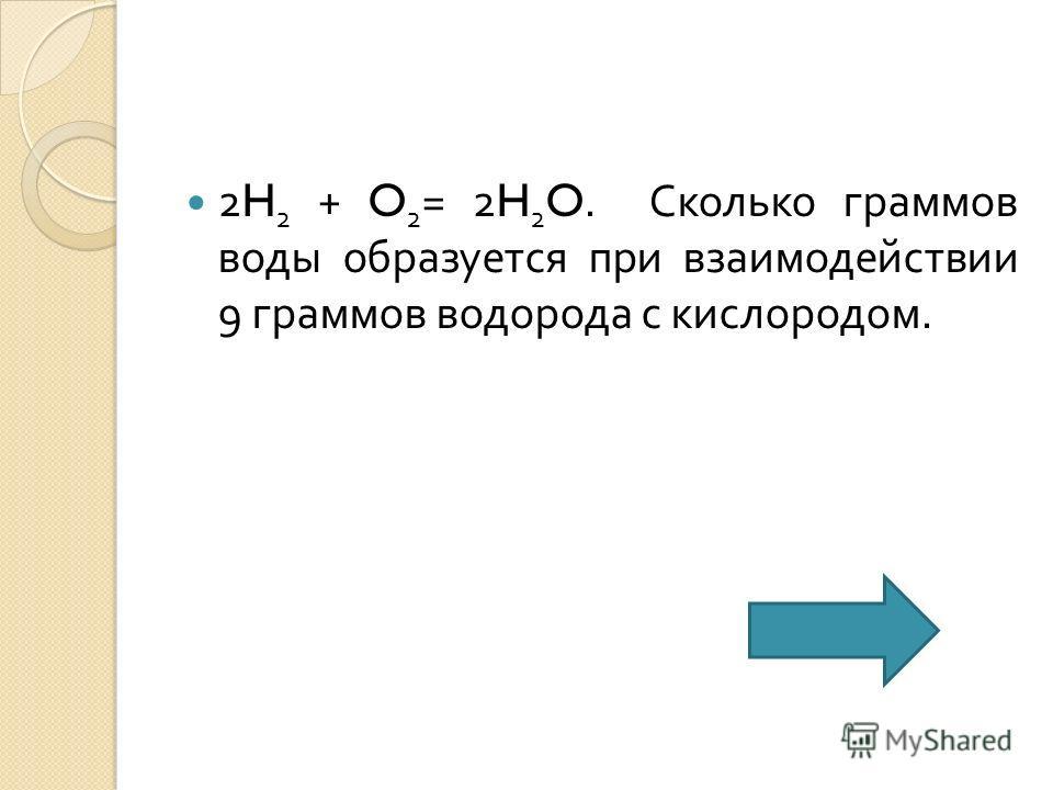 2H 2 + O 2 = 2H 2 O. Сколько граммов воды образуется при взаимодействии 9 граммов водорода с кислородом.