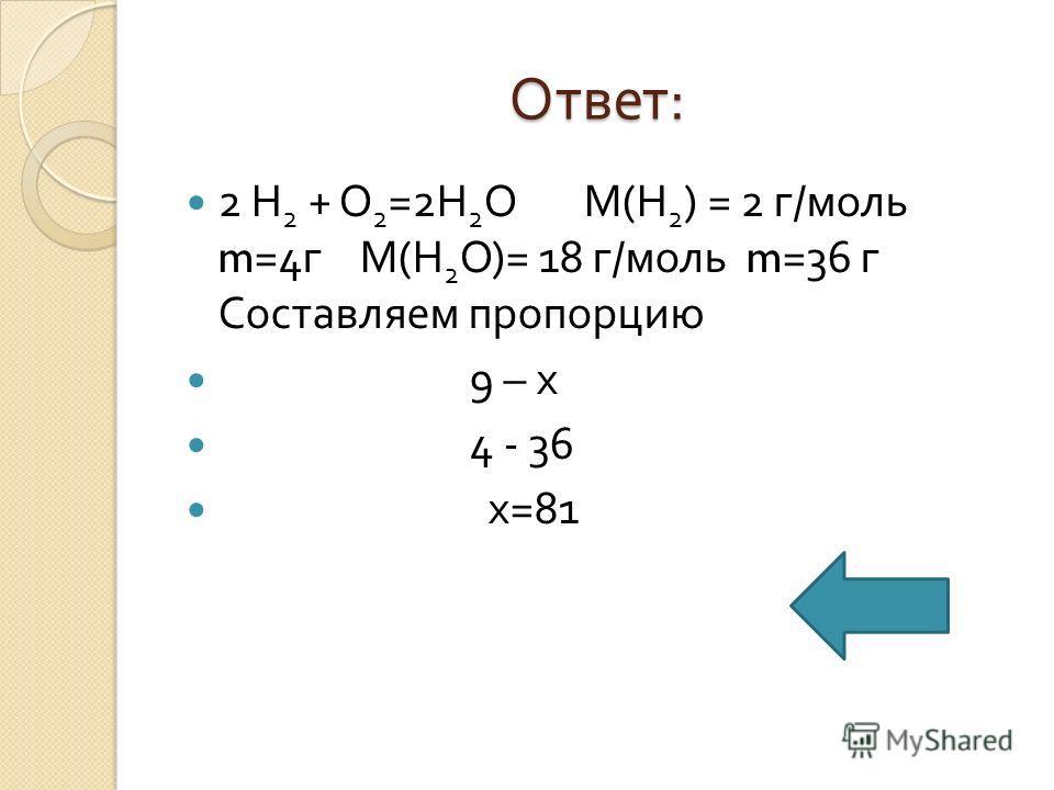 Ответ : 2 Н 2 + О 2 =2 Н 2 О М ( Н 2 ) = 2 г / моль m=4 г М ( Н 2 О )= 18 г / моль m=36 г Составляем пропорцию 9 – х 4 - 36 х =81