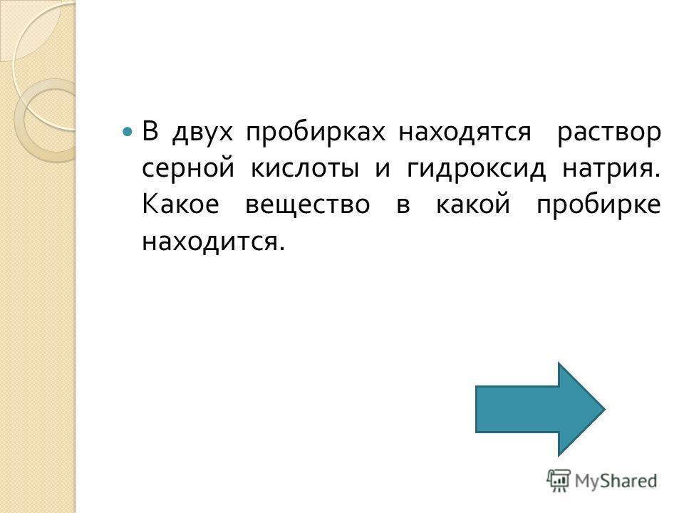 В двух пробирках находятся раствор серной кислоты и гидроксид натрия. Какое вещество в какой пробирке находится.