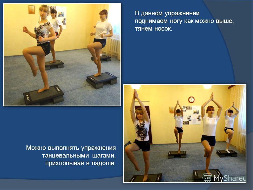 В данном упражнении поднимаем ногу как можно выше, тянем носок. Можно выполнять упражнения танцевальными шагами, прихлопывая в ладоши.
