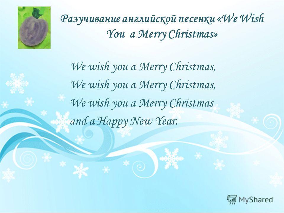 Разучивание английской песенки «We Wish You a Merry Christmas» We wish you a Merry Christmas, We wish you a Merry Christmas and a Happy New Year.