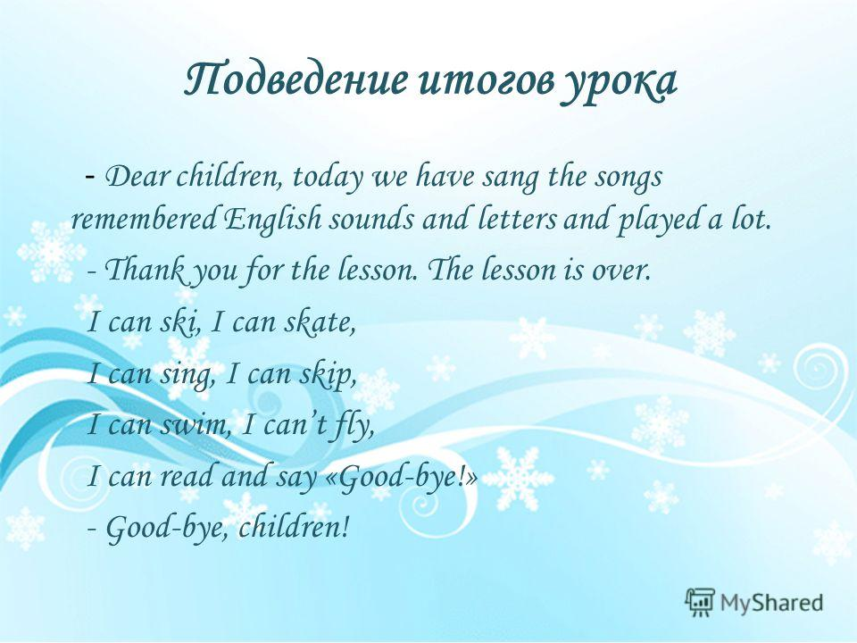 Подведение итогов урока - Dear children, today we have sang the songs remembered English sounds and letters and played a lot. - Thank you for the lesson. The lesson is over. I can ski, I can skate, I can sing, I can skip, I can swim, I cant fly, I ca