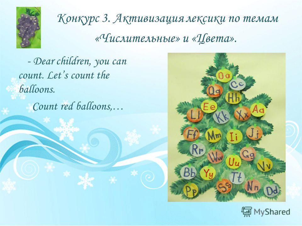 Конкурс 3. Активизация лексики по темам «Числительные» и «Цвета». - Dear children, you can count. Lets count the balloons. Count red balloons,…