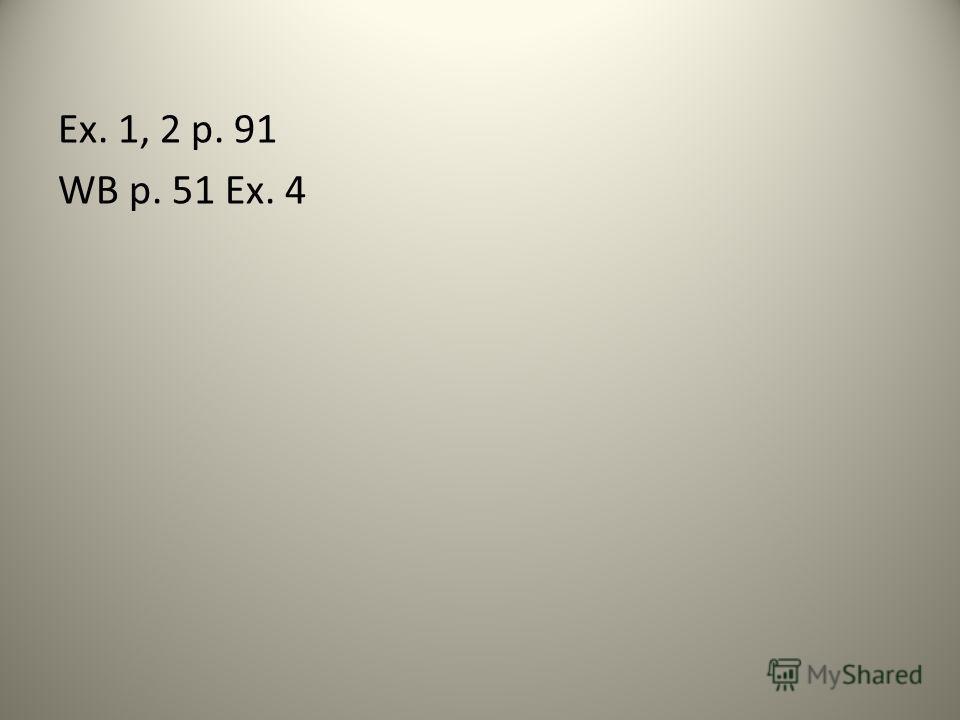Ex. 1, 2 p. 91 WB p. 51 Ex. 4