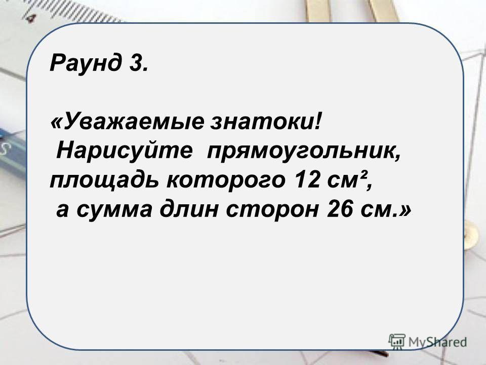 Раунд 3. «Уважаемые знатоки! Нарисуйте прямоугольник, площадь которого 12 см², а сумма длин сторон 26 см.»