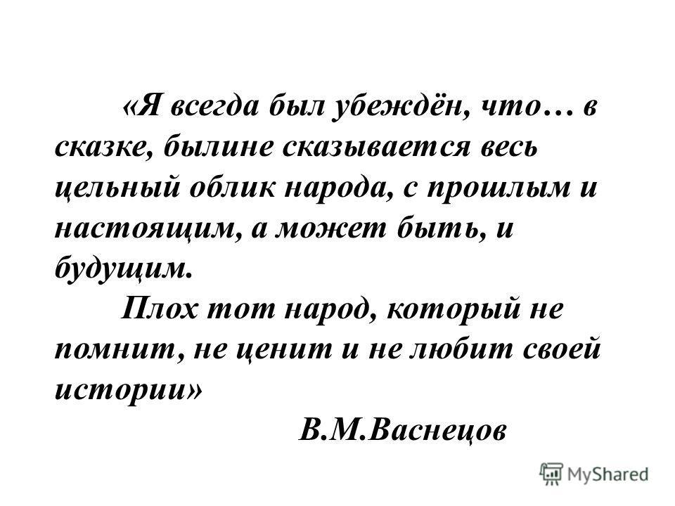 «Я всегда был убеждён, что… в сказке, былине сказывается весь цельный облик народа, с прошлым и настоящим, а может быть, и будущим. Плох тот народ, который не помнит, не ценит и не любит своей истории» В.М.Васнецов