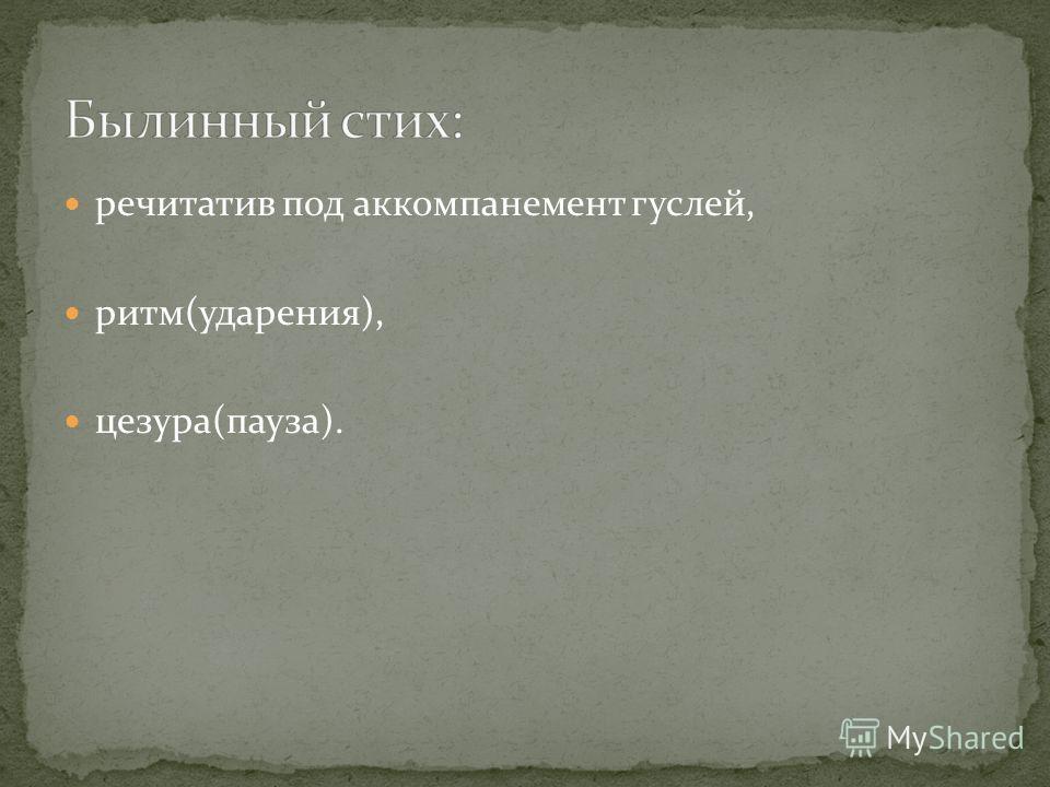 речитатив под аккомпанемент гуслей, ритм(ударения), цезура(пауза).