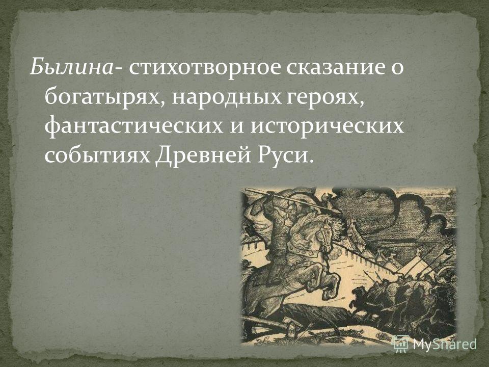 Былина- стихотворное сказание о богатырях, народных героях, фантастических и исторических событиях Древней Руси.