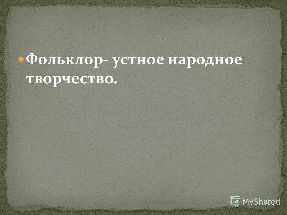 Фольклор- устное народное творчество.