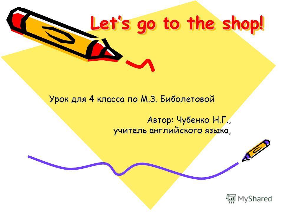 Lets go to the shop! Урок для 4 класса по М.З. Биболетовой Автор: Чубенко Н.Г., учитель английского языка,