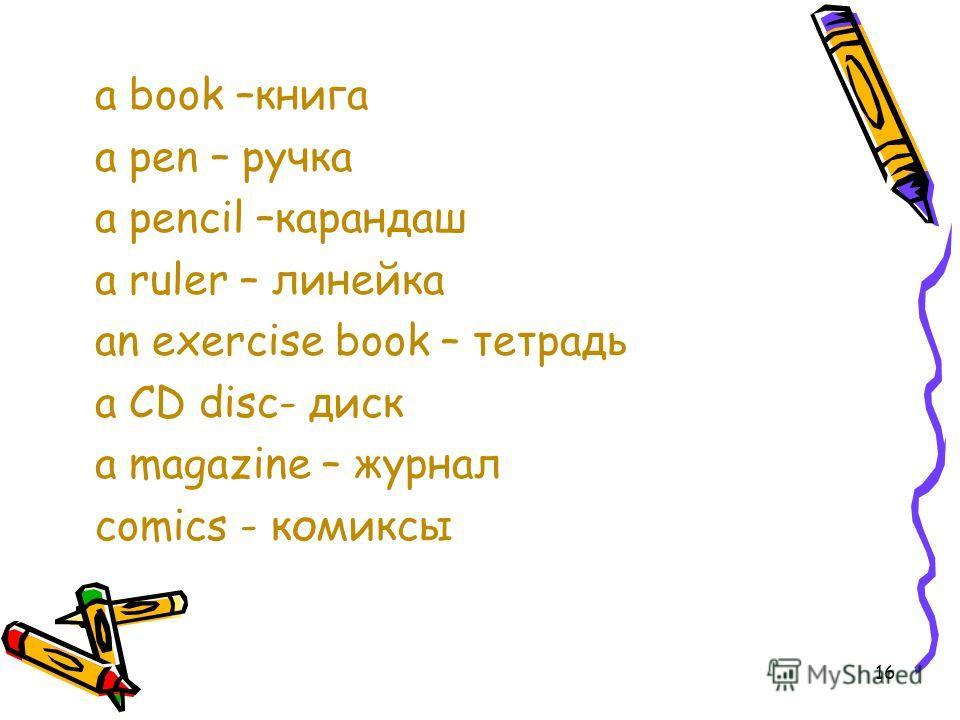 a book –книга a pen – ручка a pencil –карандаш a ruler – линейка an exercise book – тетрадь a CD disc- диск a magazine – журнал comics - комиксы 16